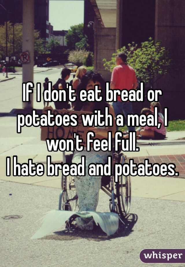 If I don't eat bread or potatoes with a meal, I won't feel full.  I hate bread and potatoes.