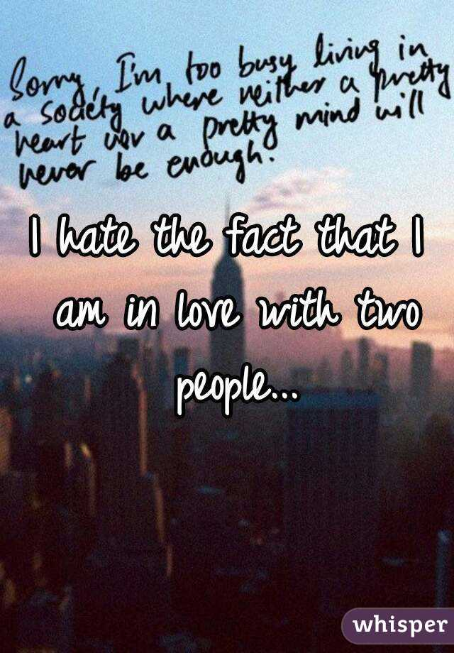 I hate the fact that I am in love with two people...