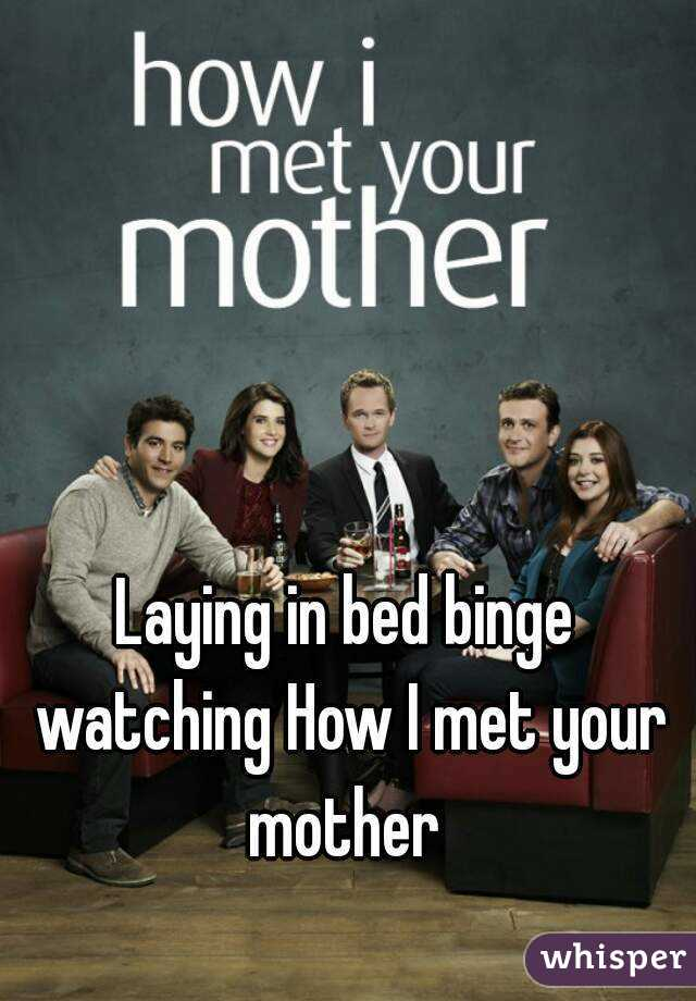 Laying in bed binge watching How I met your mother