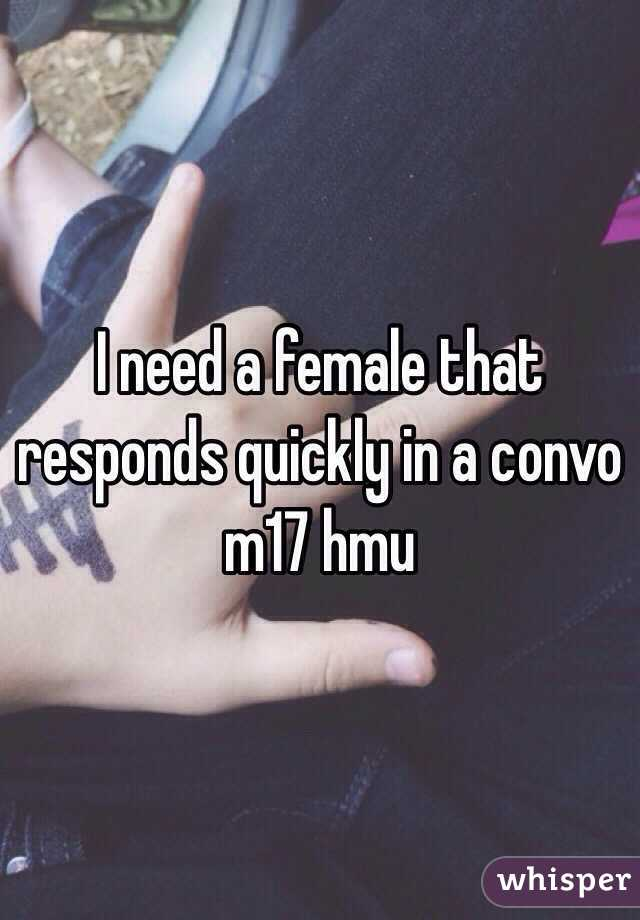 I need a female that responds quickly in a convo m17 hmu
