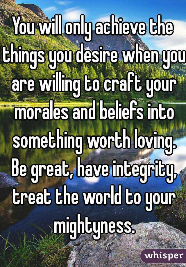 You will only achieve the things you desire when you are willing to craft your morales and beliefs into something worth loving. Be great, have integrity, treat the world to your mightyness.