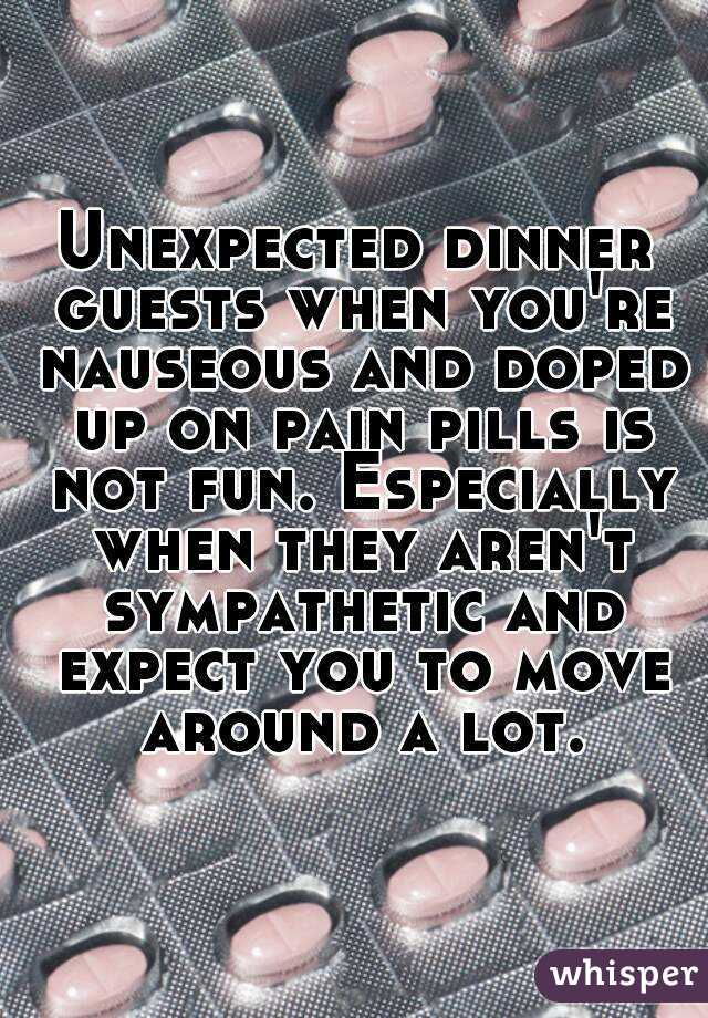 Unexpected dinner guests when you're nauseous and doped up on pain pills is not fun. Especially when they aren't sympathetic and expect you to move around a lot.