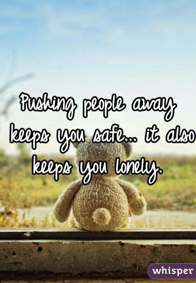 Pushing people away keeps you safe... it also keeps you lonely.