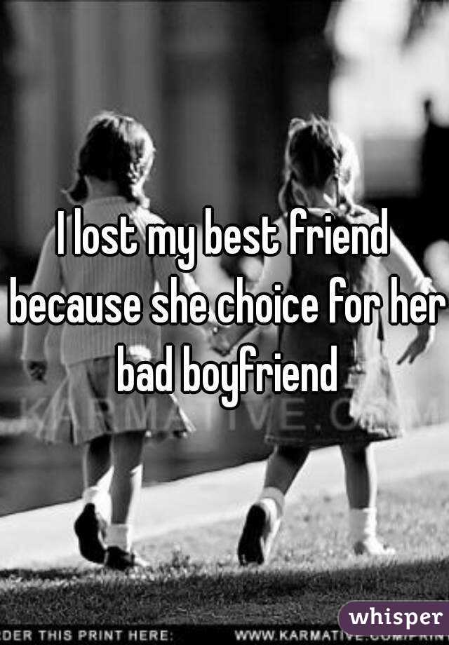 I lost my best friend because she choice for her bad boyfriend