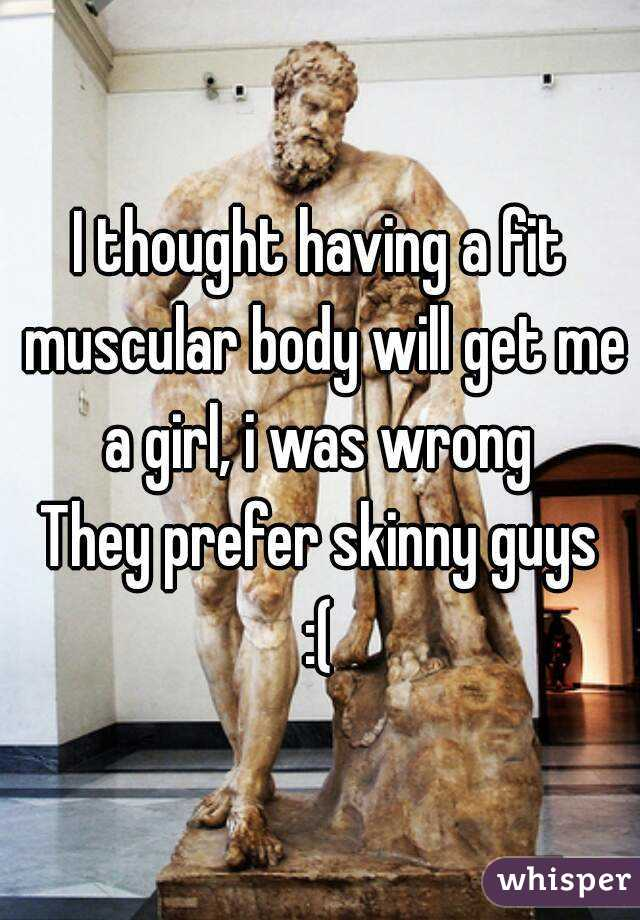 I thought having a fit muscular body will get me a girl, i was wrong  They prefer skinny guys :(