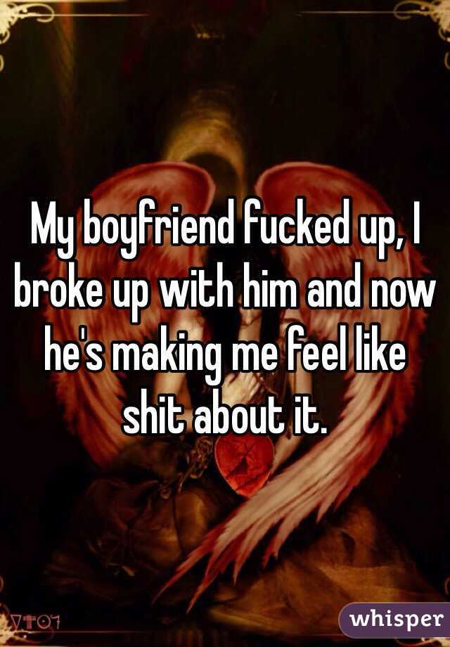 My boyfriend fucked up, I broke up with him and now he's making me feel like shit about it.