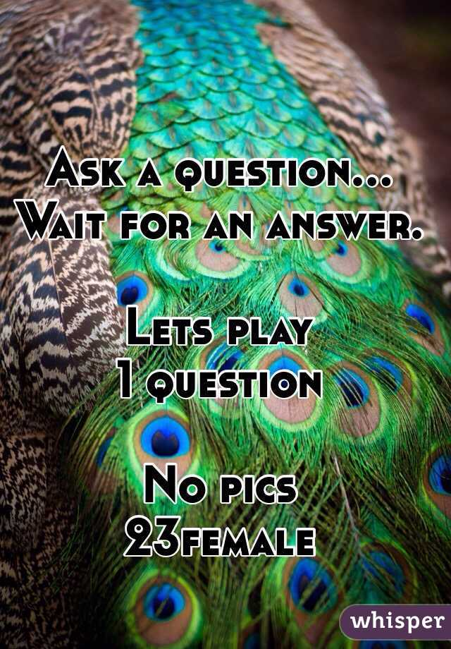 Ask a question...  Wait for an answer.   Lets play  1 question   No pics  23female