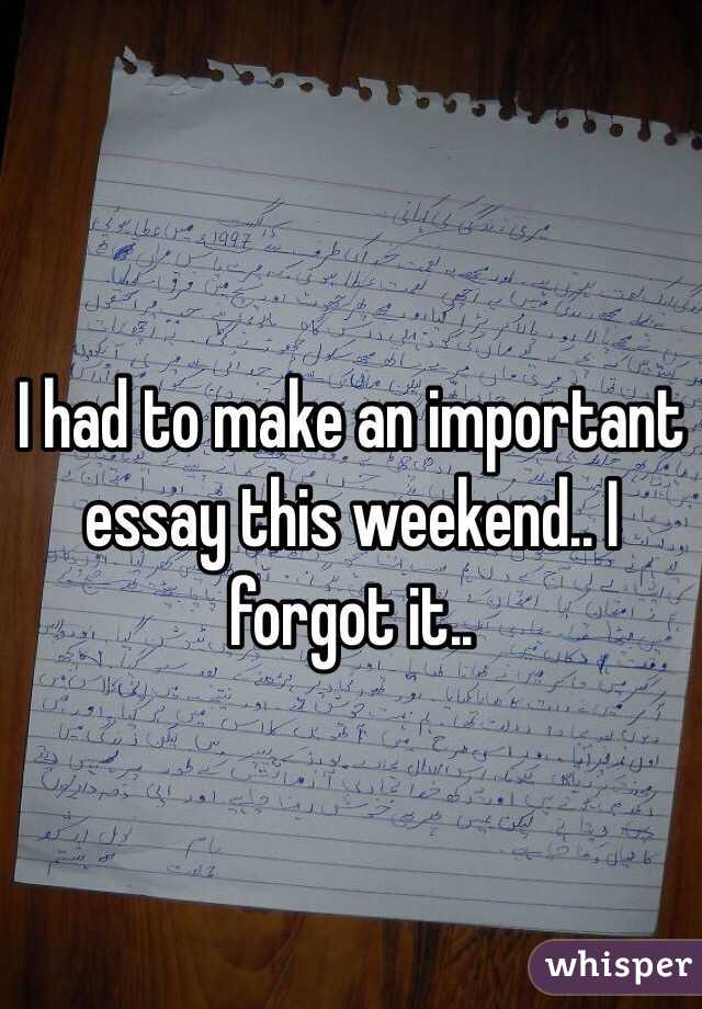 I had to make an important essay this weekend.. I forgot it..