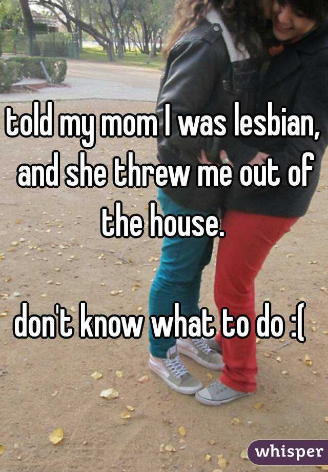 told my mom I was lesbian, and she threw me out of the house.   don't know what to do :(