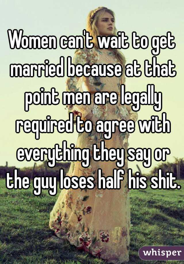 Women can't wait to get married because at that point men are legally required to agree with everything they say or the guy loses half his shit.