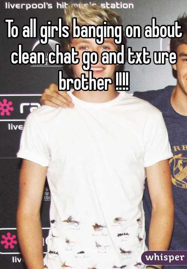 To all girls banging on about clean chat go and txt ure brother !!!!