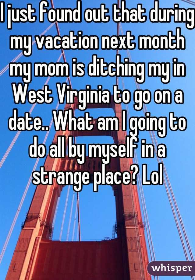 I just found out that during my vacation next month my mom is ditching my in West Virginia to go on a date.. What am I going to do all by myself in a strange place? Lol