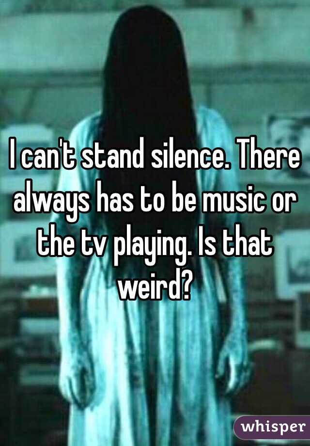 I can't stand silence. There always has to be music or the tv playing. Is that weird?