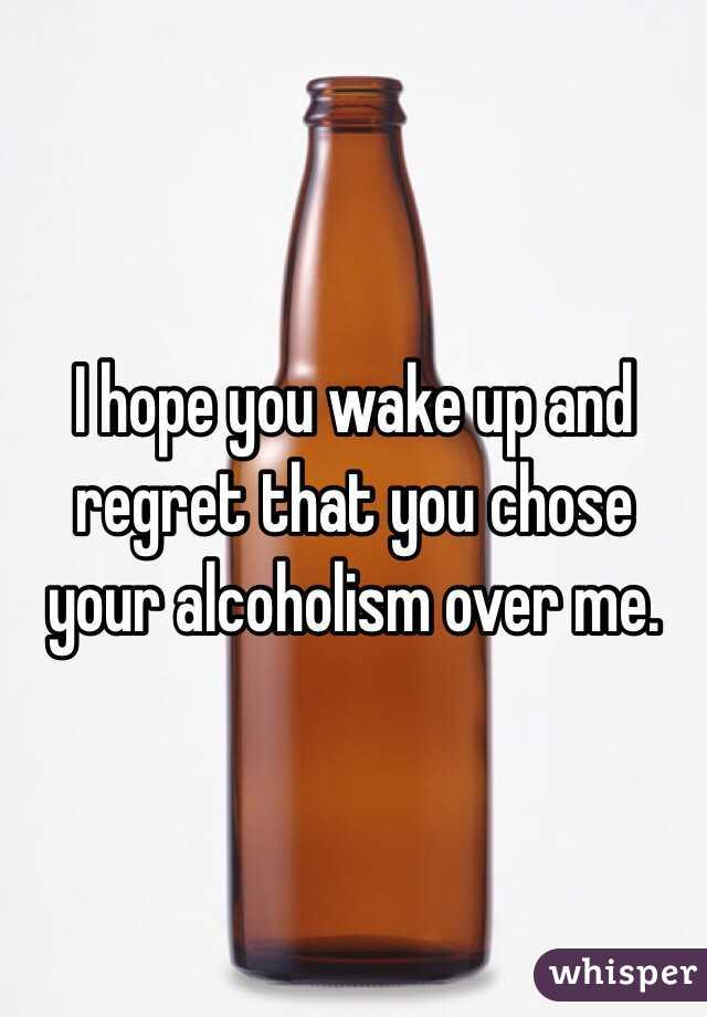 I hope you wake up and regret that you chose your alcoholism over me.
