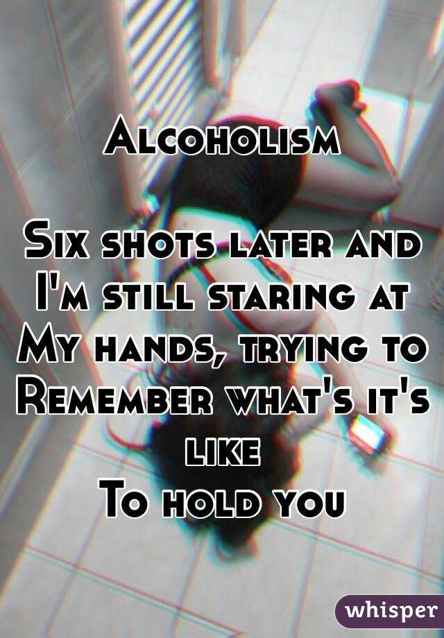 Alcoholism  Six shots later and I'm still staring at  My hands, trying to Remember what's it's like To hold you