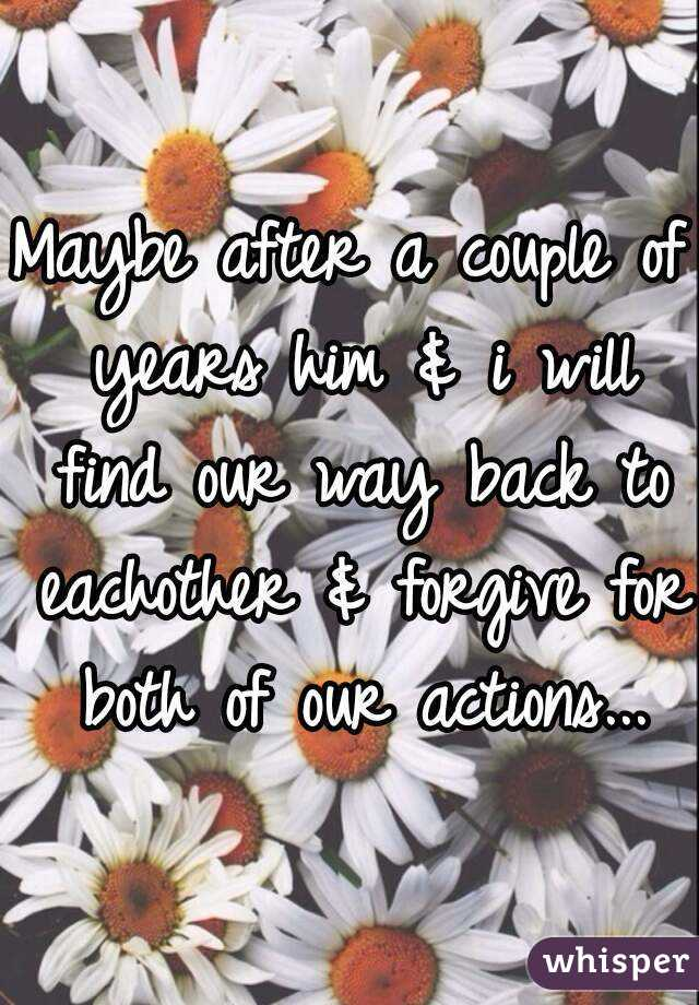 Maybe after a couple of years him & i will find our way back to eachother & forgive for both of our actions...