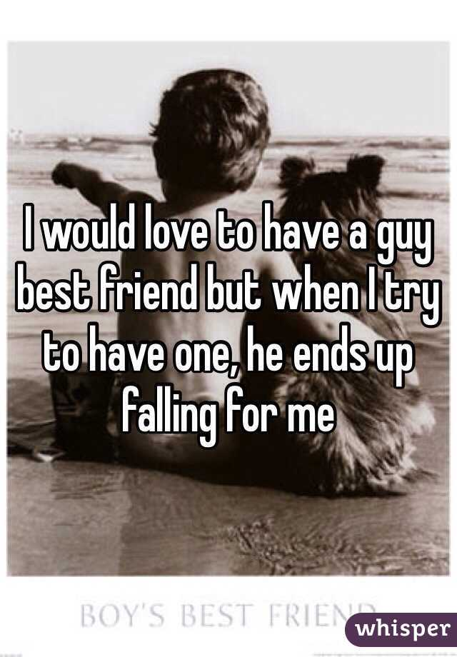 I would love to have a guy best friend but when I try to have one, he ends up falling for me