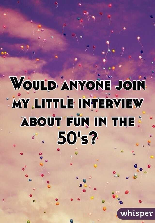 Would anyone join my little interview about fun in the 50's?