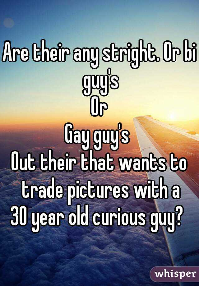 Are their any stright. Or bi guy's Or Gay guy's  Out their that wants to trade pictures with a 30 year old curious guy?