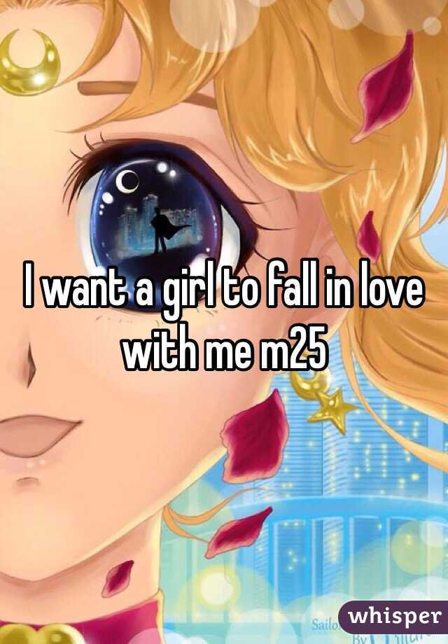 I want a girl to fall in love with me m25