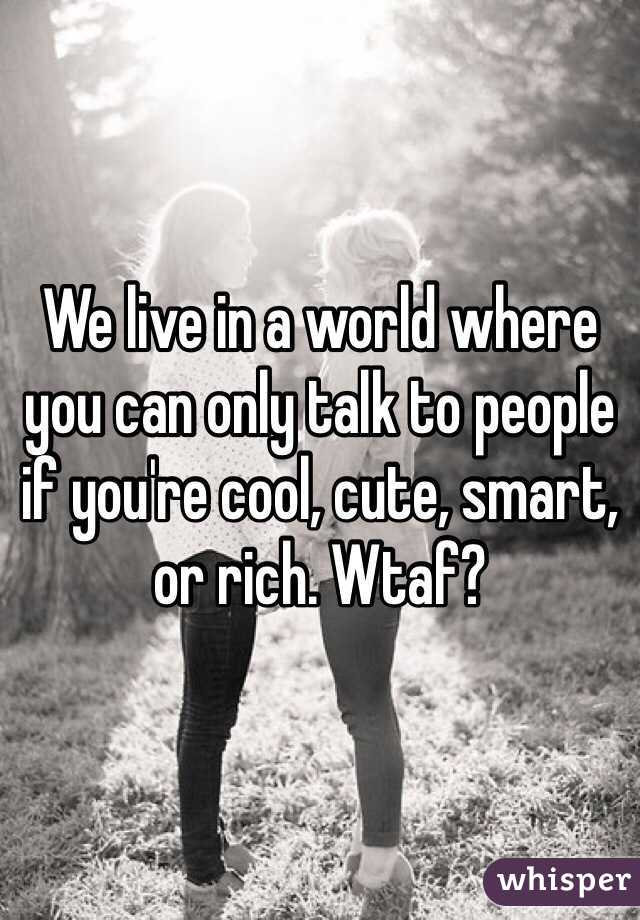 We live in a world where you can only talk to people if you're cool, cute, smart, or rich. Wtaf?