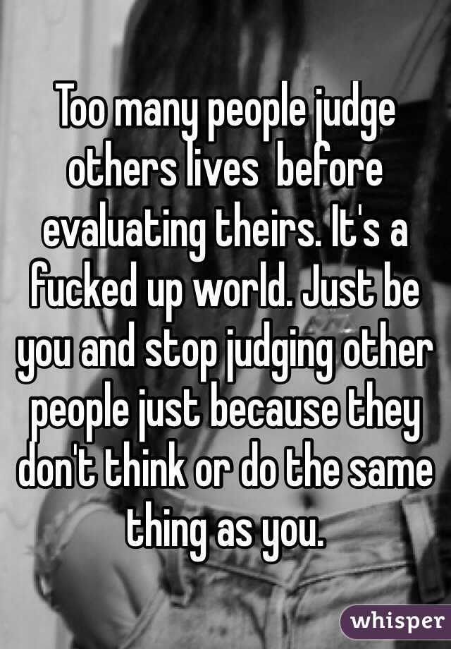 Too many people judge others lives  before evaluating theirs. It's a fucked up world. Just be you and stop judging other people just because they don't think or do the same thing as you.