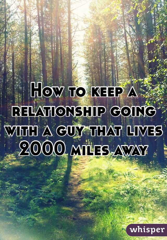 How to keep a relationship going with a guy that lives 2000 miles away