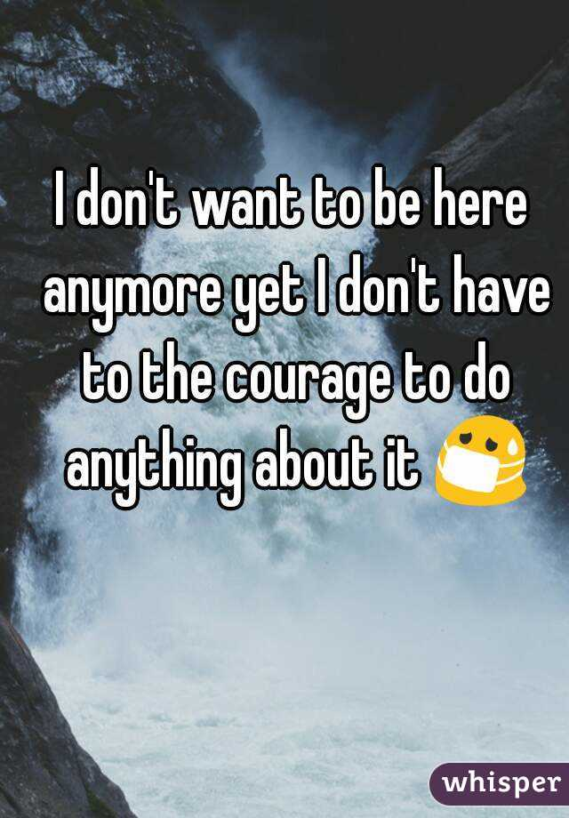 I don't want to be here anymore yet I don't have to the courage to do anything about it 😷