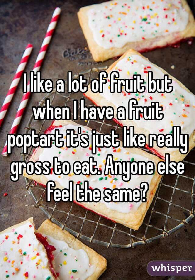 I like a lot of fruit but when I have a fruit poptart it's just like really gross to eat. Anyone else feel the same?