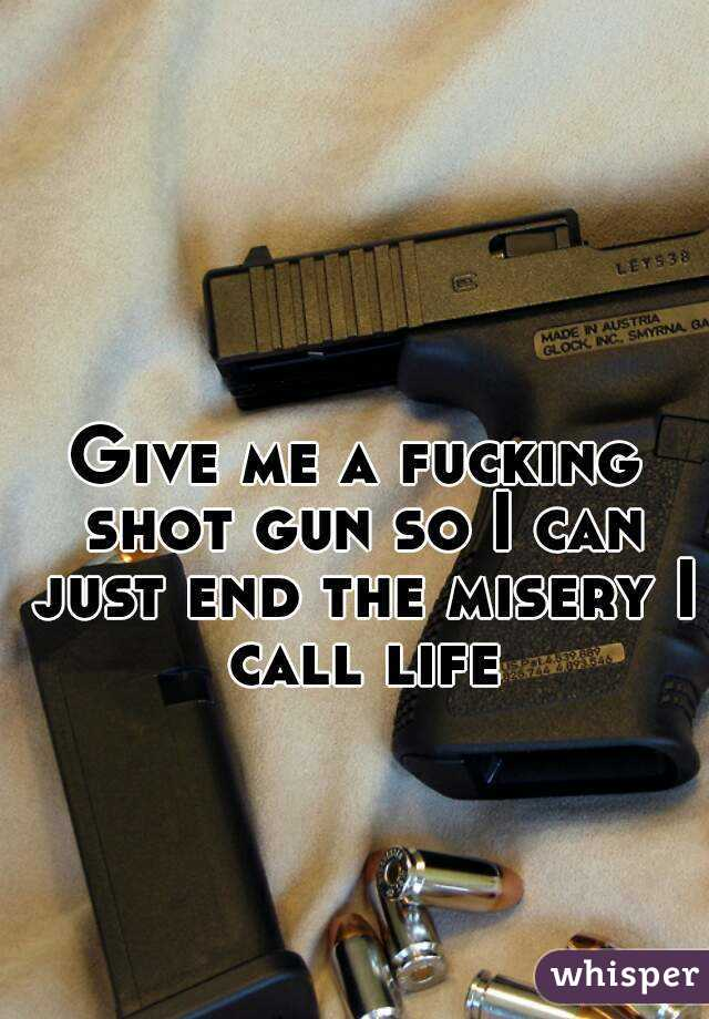 Give me a fucking shot gun so I can just end the misery I call life