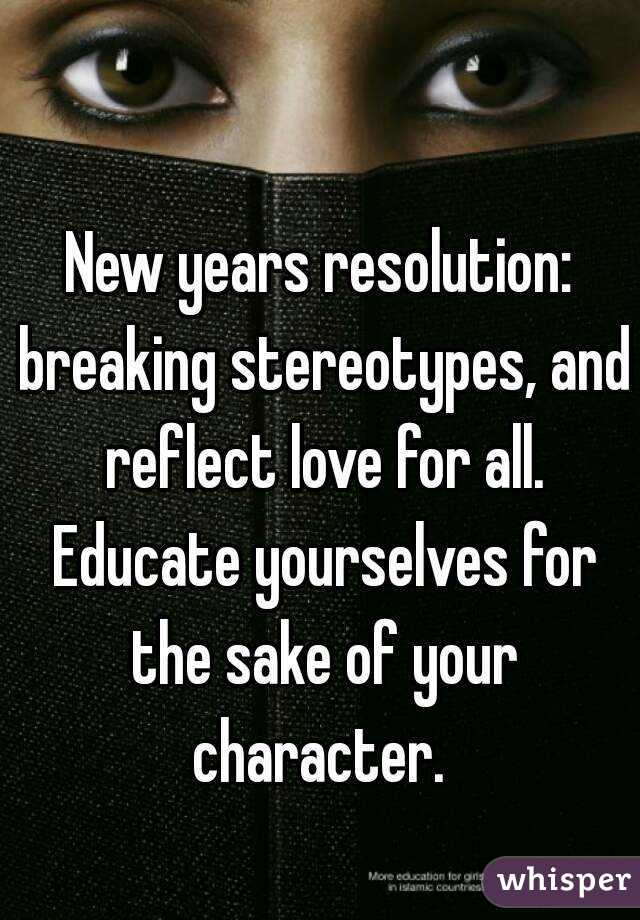 New years resolution: breaking stereotypes, and reflect love for all. Educate yourselves for the sake of your character.