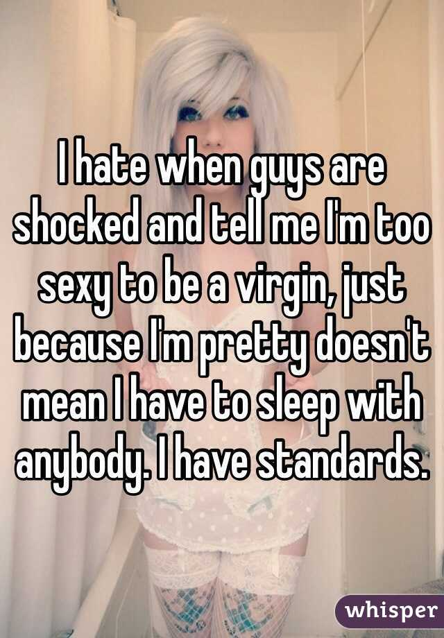 I hate when guys are shocked and tell me I'm too sexy to be a virgin, just because I'm pretty doesn't mean I have to sleep with anybody. I have standards.