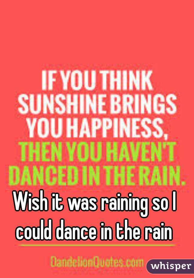Wish it was raining so I could dance in the rain