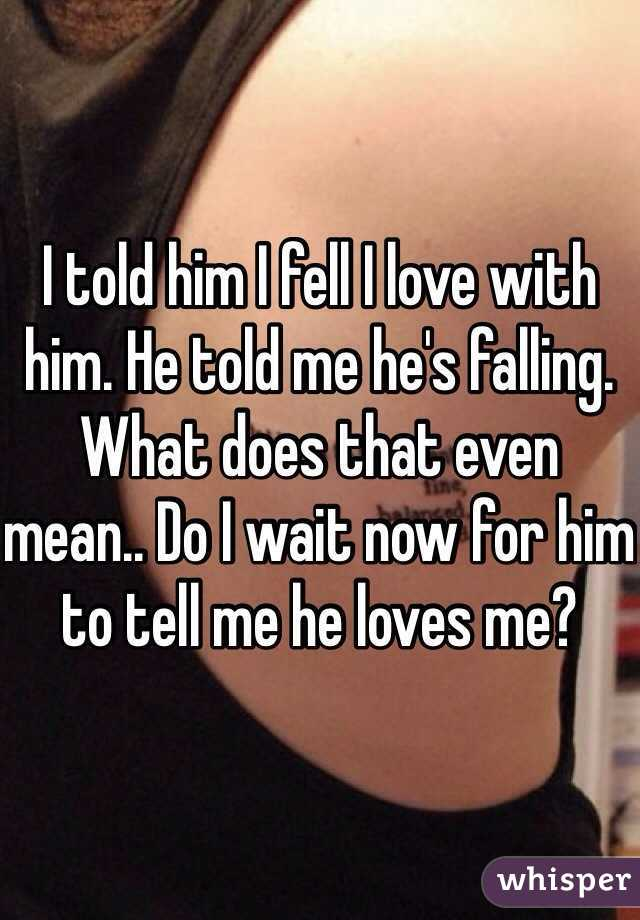 I told him I fell I love with him. He told me he's falling. What does that even mean.. Do I wait now for him to tell me he loves me?