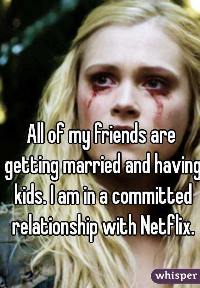 All of my friends are getting married and having kids. I am in a committed relationship with Netflix.