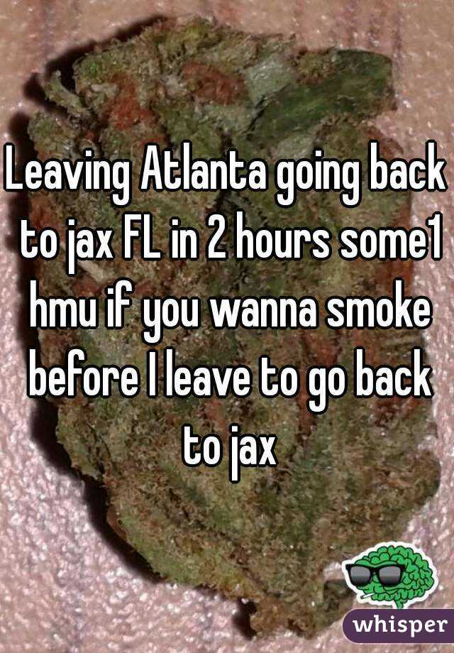 Leaving Atlanta going back to jax FL in 2 hours some1 hmu if you wanna smoke before I leave to go back to jax