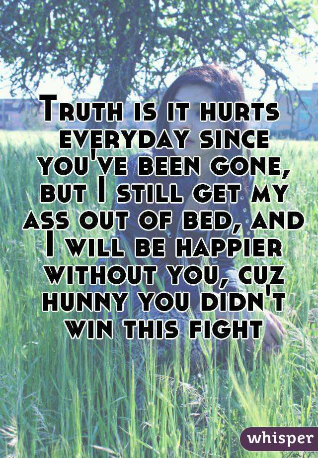 Truth is it hurts everyday since you've been gone, but I still get my ass out of bed, and I will be happier without you, cuz hunny you didn't win this fight