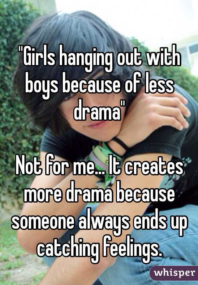 """""""Girls hanging out with boys because of less drama""""  Not for me... It creates more drama because someone always ends up catching feelings."""