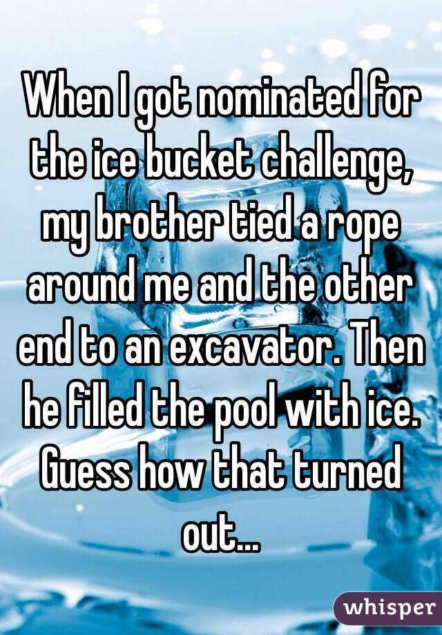 When I got nominated for the ice bucket challenge, my brother tied a rope around me and the other end to an excavator. Then he filled the pool with ice. Guess how that turned out...