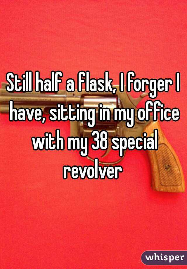 Still half a flask, I forger I have, sitting in my office with my 38 special revolver