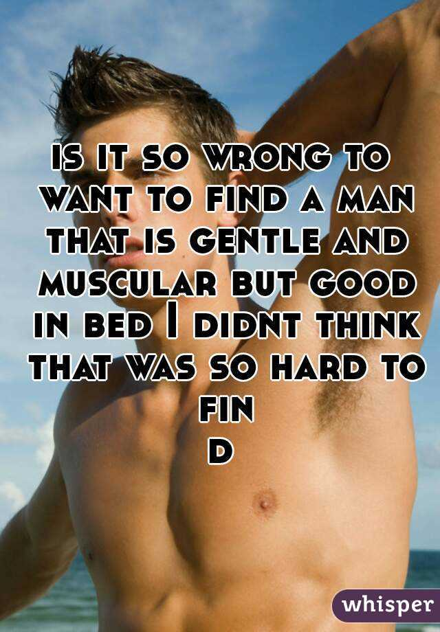 is it so wrong to want to find a man that is gentle and muscular but good in bed I didnt think that was so hard to find