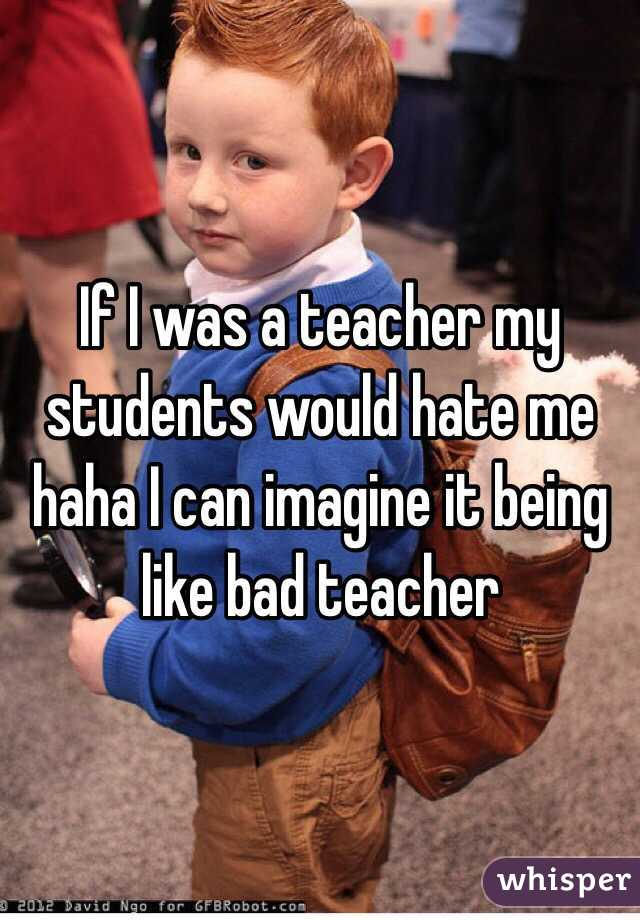 If I was a teacher my students would hate me haha I can imagine it being like bad teacher