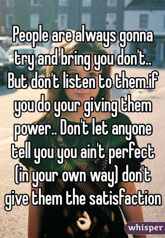 People are always gonna try and bring you don't.. But don't listen to them.if you do your giving them power.. Don't let anyone tell you you ain't perfect (in your own way) don't give them the satisfaction 👌