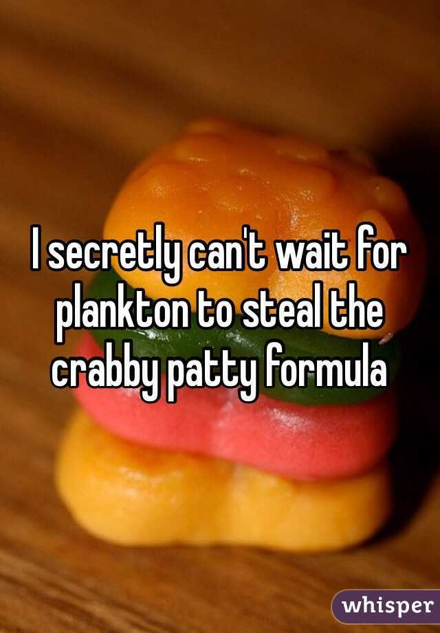 I secretly can't wait for plankton to steal the crabby patty formula