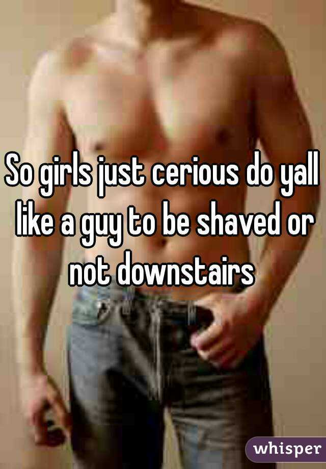 So girls just cerious do yall like a guy to be shaved or not downstairs