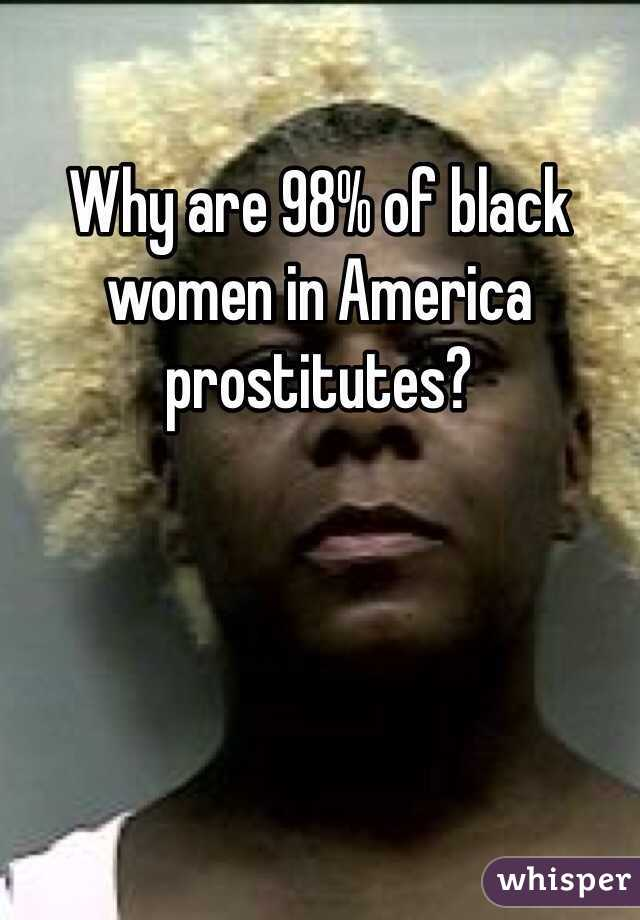 Why are 98% of black women in America prostitutes?