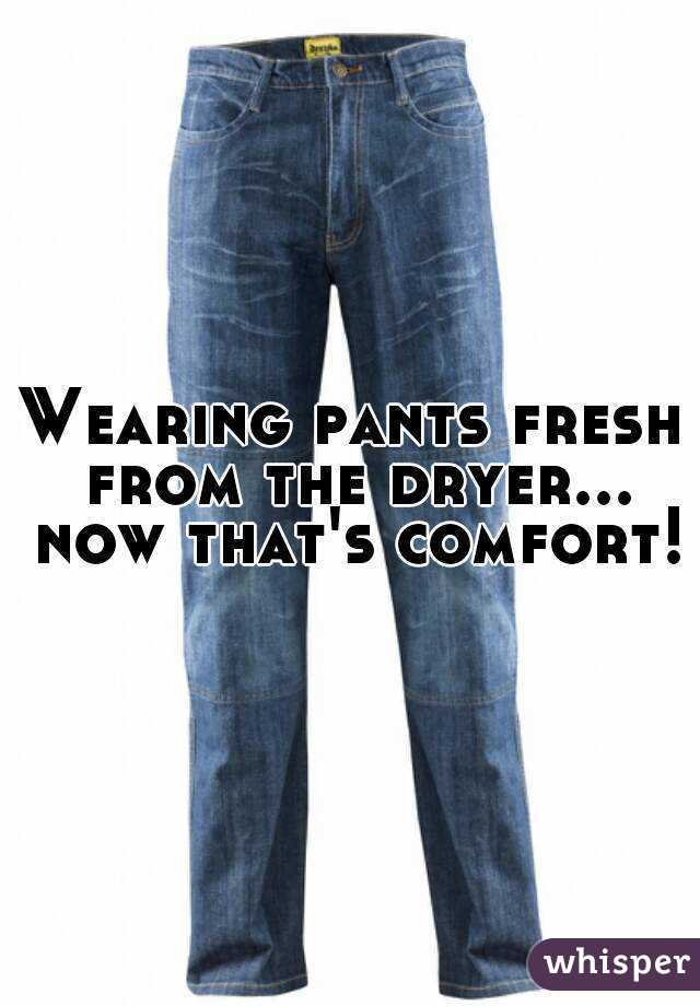 Wearing pants fresh from the dryer... now that's comfort!