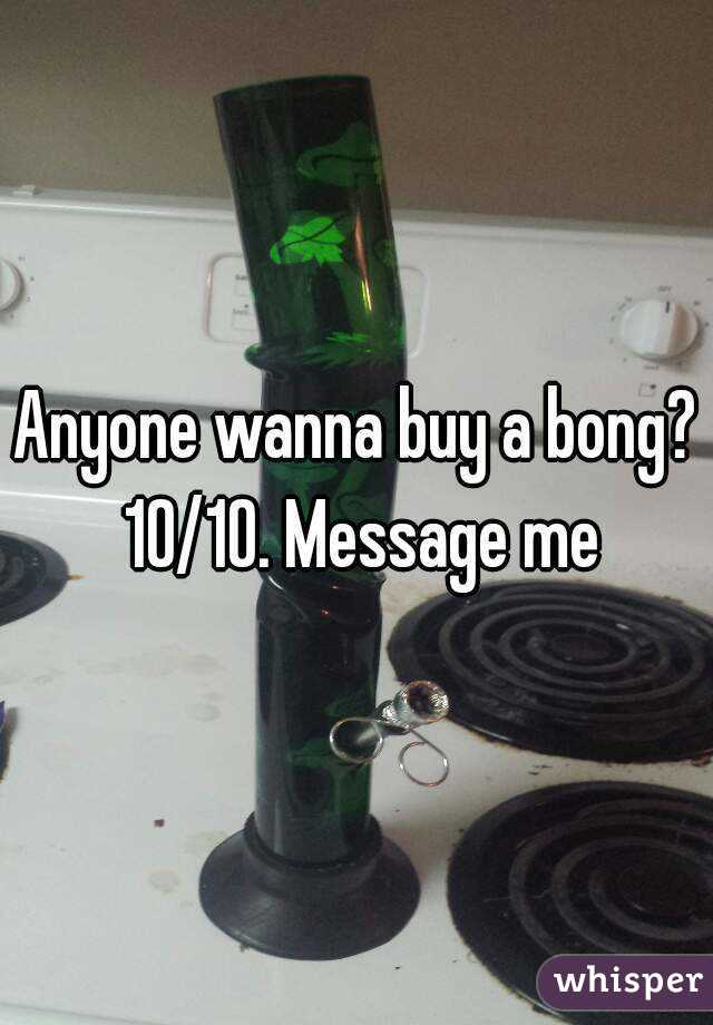 Anyone wanna buy a bong? 10/10. Message me