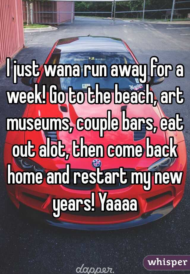 I just wana run away for a week! Go to the beach, art museums, couple bars, eat out alot, then come back home and restart my new years! Yaaaa