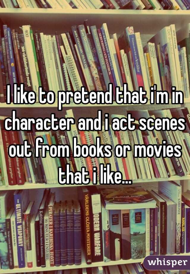 I like to pretend that i'm in character and i act scenes out from books or movies that i like...